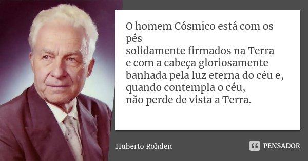 O homem Cósmico está com os pés solidamente firmados na Terra e com a cabeça gloriosamente banhada pela luz eterna do céu e, quando contempla o céu, não perde d... Frase de Huberto Rohden.