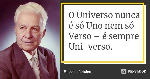 O Universo nunca é só Uno nem só Verso – é sempre Uni-verso.... Frase de Huberto Rohden.