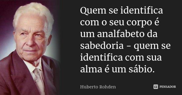 Quem se identifica com o seu corpo é um analfabeto da sabedoria - quem se identifica com sua alma é um sábio.... Frase de Huberto Rohden.