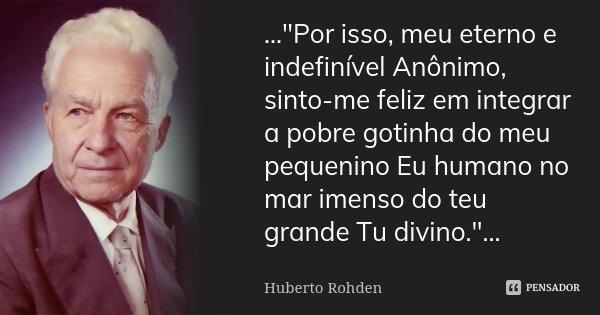 """...""""Por isso, meu eterno e indefinível Anônimo, sinto-me feliz em integrar a pobre gotinha do meu pequenino Eu humano no mar imenso do teu grande Tu divino... Frase de (Huberto Rohden)."""