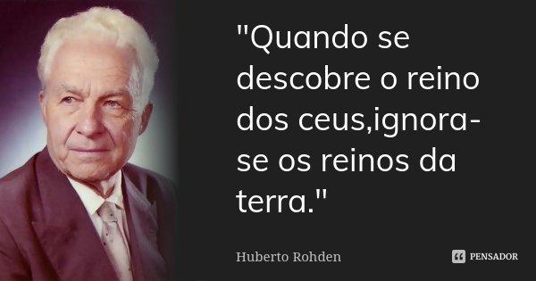 """Quando se descobre o reino dos ceus,ignora-se os reinos da terra.""... Frase de Huberto Rohden."