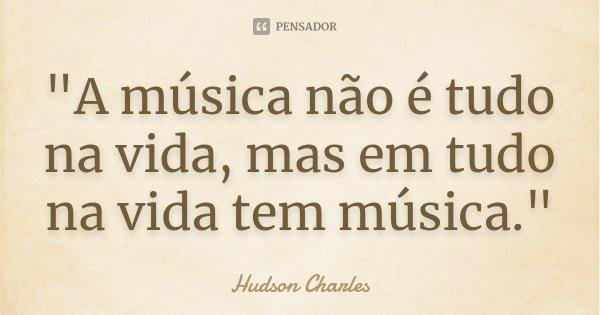 """""""A música não é tudo na vida, mas em tudo na vida tem música.""""... Frase de Hudson Charles."""