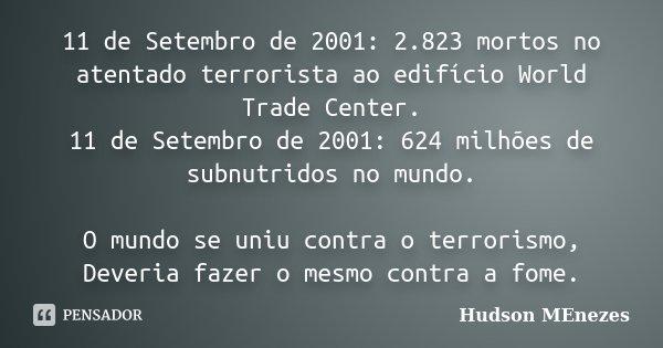 11 de Setembro de 2001: 2.823 mortos no atentado terrorista ao edifício World Trade Center. 11 de Setembro de 2001: 624 milhões de subnutridos no mundo. O mundo... Frase de Hudson Menezes.