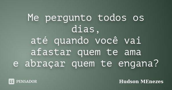 Me pergunto todos os dias, até quando você vai afastar quem te ama e abraçar quem te engana?... Frase de Hudson Menezes.
