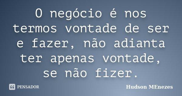 O negócio é nos termos vontade de ser e fazer, não adianta ter apenas vontade, se não fizer.... Frase de Hudson MEnezes.