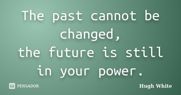The past cannot be changed, the future is still in your power.... Frase de Hugh White.