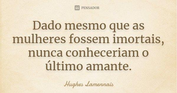 Dado mesmo que as mulheres fossem imortais, nunca conheceriam o último amante.... Frase de Hughes Lamennais.