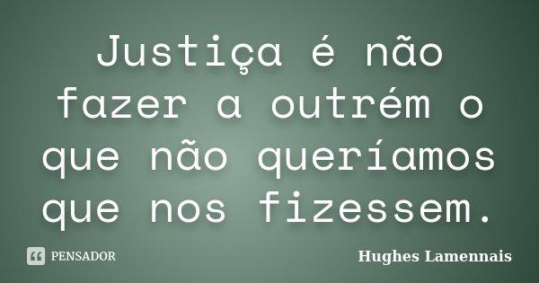 Justiça é não fazer a outrém o que não queríamos que nos fizessem.... Frase de Hughes Lamennais.