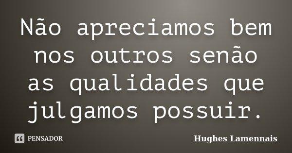Não apreciamos bem nos outros senão as qualidades que julgamos possuir.... Frase de Hughes Lamennais.