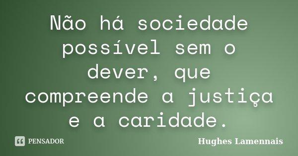 Não há sociedade possível sem o dever, que compreende a justiça e a caridade.... Frase de Hughes Lamennais.