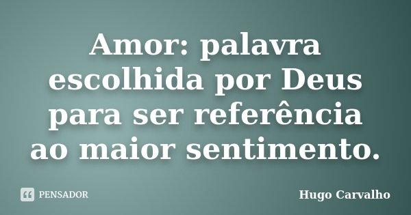 Amor: palavra escolhida por Deus para ser referência ao maior sentimento.... Frase de Hugo Carvalho.
