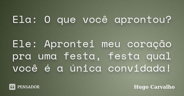 Ela: O que você aprontou? Ele: Aprontei meu coração pra uma festa, festa qual você é a única convidada!... Frase de Hugo Carvalho.