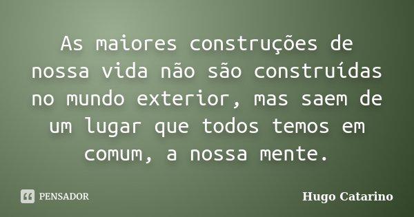 As maiores construções de nossa vida não são construídas no mundo exterior, mas sai de um lugar que todos temos em comum, a nossa mente... Frase de Hugo Catarino.