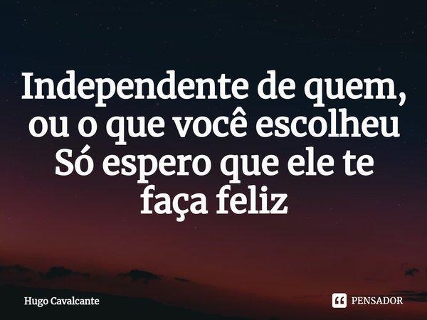 Independente de quem, ou o que você escolheu Só espero que ele te faça feliz... Frase de Hugo Cavalcante.