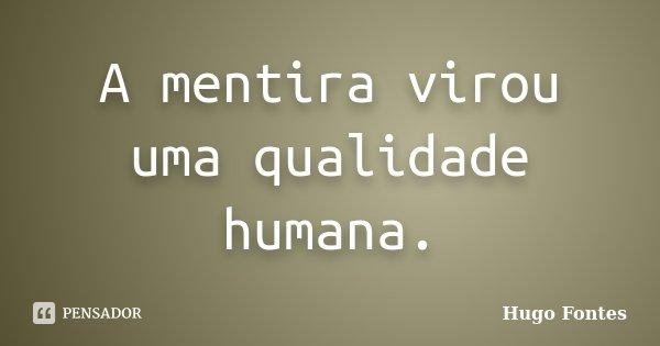 A mentira virou uma qualidade humana.... Frase de Hugo Fontes.