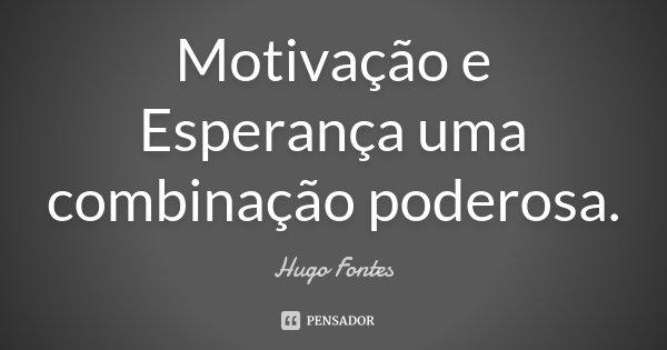Motivação e Esperança uma combinação poderosa.... Frase de Hugo Fontes.
