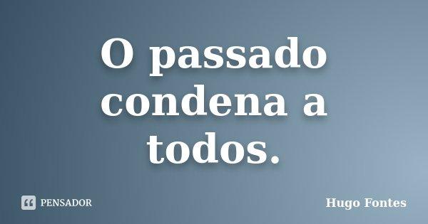 O passado condena a todos.... Frase de Hugo Fontes.