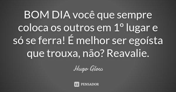 15 Imagens Com Mensagens Para Desejar Bom Dia Ao Seu Grupo: BOM DIA Você Que Sempre Coloca Os... Hugo Gloss