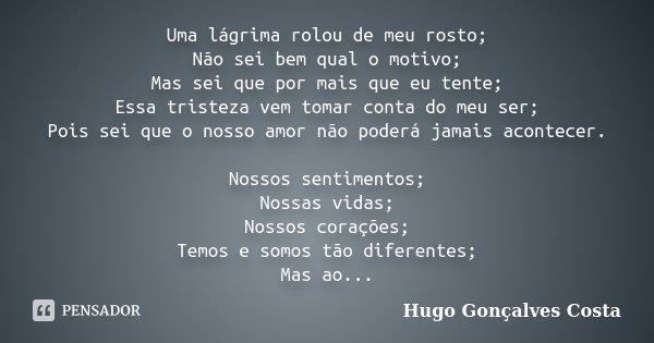 Uma lágrima rolou de meu rosto; Não sei bem qual o motivo; Mas sei que por mais que eu tente; Essa tristeza vem tomar conta do meu ser; Pois sei que o nosso amo... Frase de Hugo Gonçalves Costa.