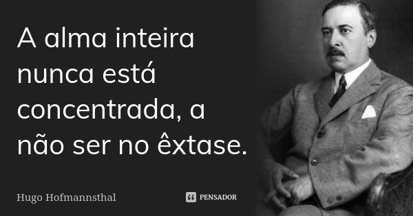 A alma inteira nunca está concentrada, a não ser no êxtase.... Frase de Hugo Hofmannsthal.