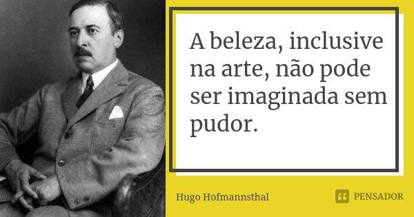 A beleza, inclusive na arte, não pode ser imaginada sem pudor.... Frase de Hugo Hofmannsthal.