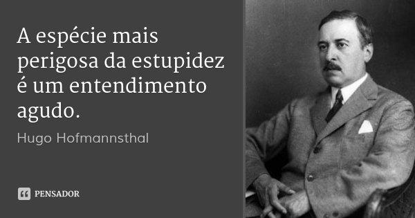 A espécie mais perigosa da estupidez é um entendimento agudo.... Frase de Hugo Hofmannsthal.