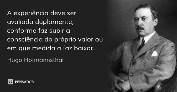 A experiência deve ser avaliada duplamente, conforme faz subir a consciência do próprio valor ou em que medida a faz baixar.... Frase de Hugo Hofmannsthal.