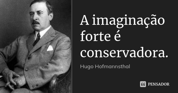 A imaginação forte é conservadora.... Frase de Hugo Hofmannsthal.