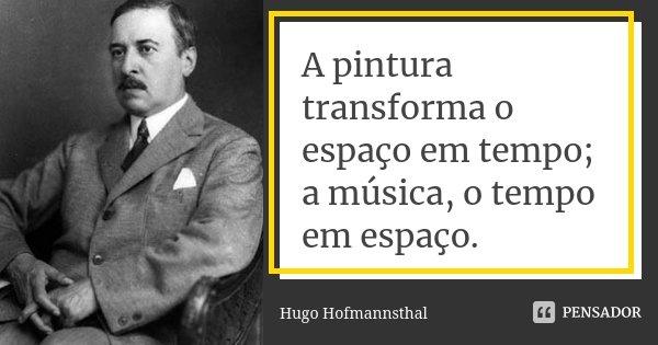 A pintura transforma o espaço em tempo; a música, o tempo em espaço.... Frase de Hugo Hofmannsthal.