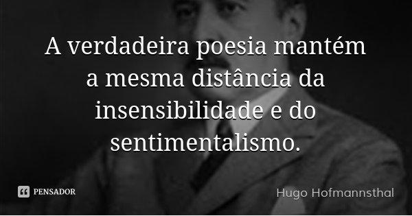 A verdadeira poesia mantém a mesma distância da insensibilidade e do sentimentalismo.... Frase de Hugo Hofmannsthal.