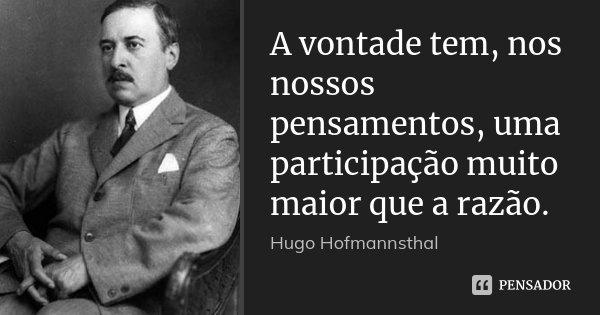 A vontade tem, nos nossos pensamentos, uma participação muito maior que a razão.... Frase de Hugo Hofmannsthal.