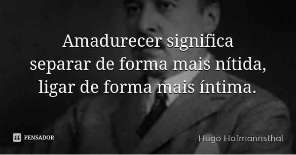 Amadurecer significa separar de forma mais nítida, ligar de forma mais íntima.... Frase de Hugo Hofmannsthal.