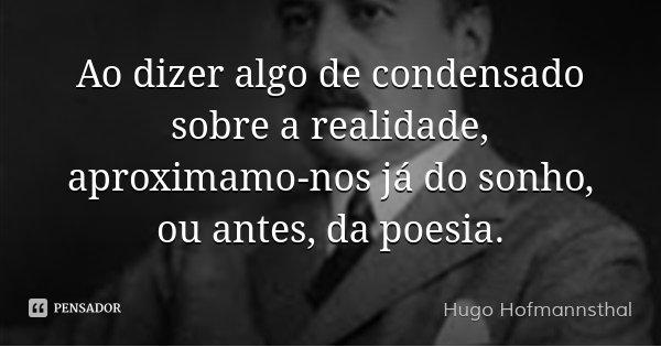 Ao dizer algo de condensado sobre a realidade, aproximamo-nos já do sonho, ou antes, da poesia.... Frase de Hugo Hofmannsthal.