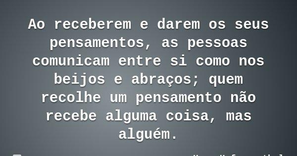 Ao receberem e darem os seus pensamentos, as pessoas comunicam entre si como nos beijos e abraços; quem recolhe um pensamento não recebe alguma coisa, mas algué... Frase de Hugo Hofmannsthal.
