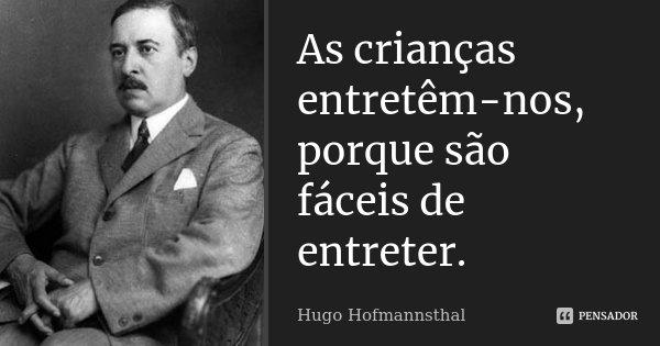 As crianças entretêm-nos, porque são fáceis de entreter.... Frase de Hugo Hofmannsthal.