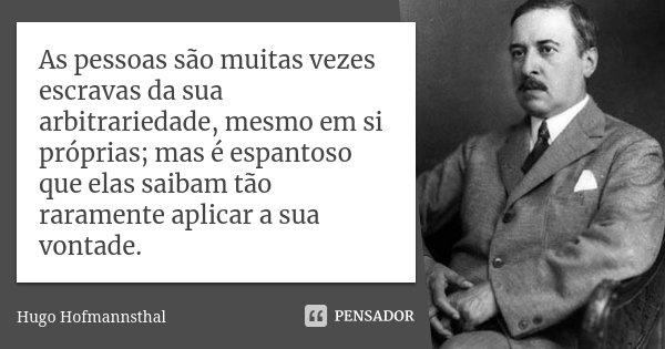 As pessoas são muitas vezes escravas da sua arbitrariedade, mesmo em si próprias; mas é espantoso que elas saibam tão raramente aplicar a sua vontade.... Frase de Hugo Hofmannsthal.