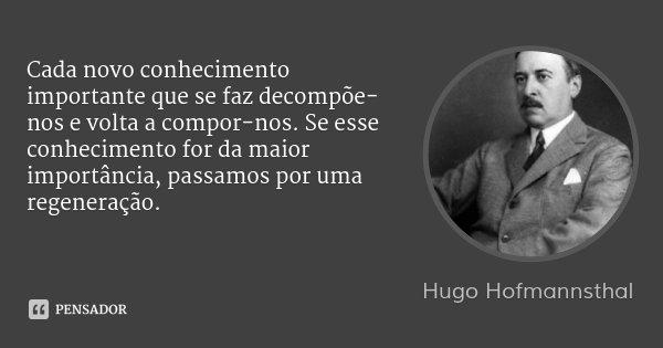 Cada novo conhecimento importante que se faz decompõe-nos e volta a compor-nos. Se esse conhecimento for da maior importância, passamos por uma regeneração.... Frase de Hugo Hofmannsthal.