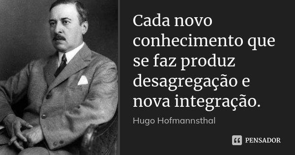 Cada novo conhecimento que se faz produz desagregação e nova integração.... Frase de Hugo Hofmannsthal.