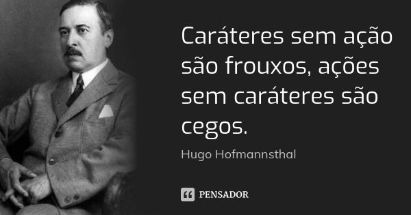 Caráteres sem ação são frouxos, ações sem caráteres são cegos.... Frase de Hugo Hofmannsthal.