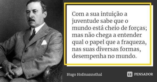 Com a sua intuição a juventude sabe que o mundo está cheio de forças; mas não chega a entender qual o papel que a fraqueza, nas suas diversas formas, desempenha... Frase de Hugo Hofmannsthal.