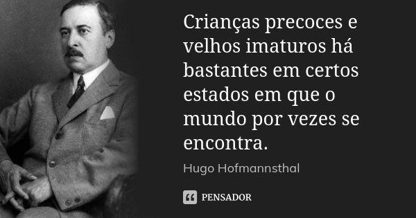 Crianças precoces e velhos imaturos há bastantes em certos estados em que o mundo por vezes se encontra.... Frase de Hugo Hofmannsthal.