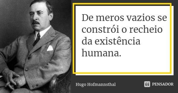 De meros vazios se constrói o recheio da existência humana.... Frase de Hugo Hofmannsthal.