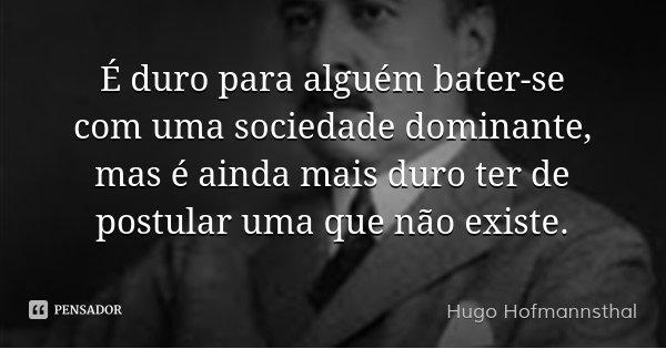 É duro para alguém bater-se com uma sociedade dominante, mas é ainda mais duro ter de postular uma que não existe.... Frase de Hugo Hofmannsthal.