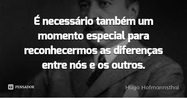 É necessário também um momento especial para reconhecermos as diferenças entre nós e os outros.... Frase de Hugo Hofmannsthal.
