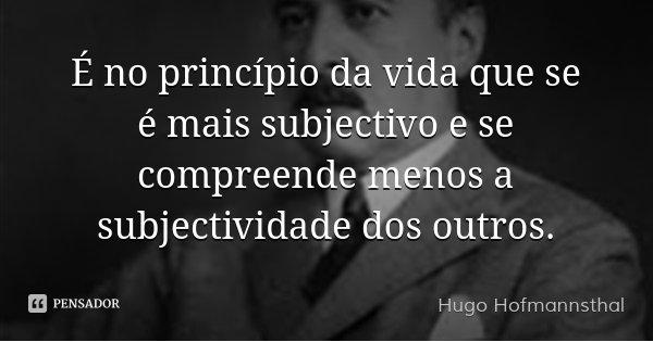 É no princípio da vida que se é mais subjectivo e se compreende menos a subjectividade dos outros.... Frase de Hugo Hofmannsthal.