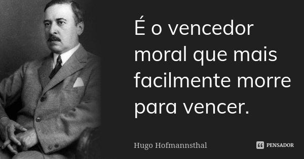 É o vencedor moral que mais facilmente morre para vencer.... Frase de Hugo Hofmannsthal.