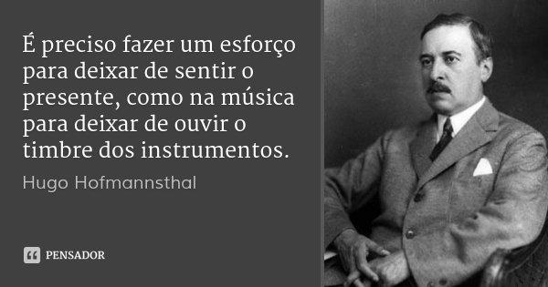 É preciso fazer um esforço para deixar de sentir o presente, como na música para deixar de ouvir o timbre dos instrumentos.... Frase de Hugo Hofmannsthal.