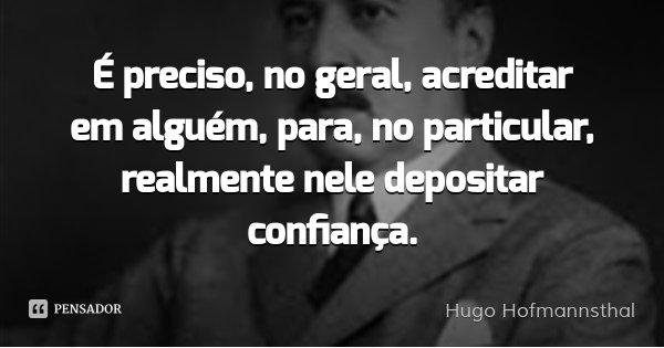 É preciso, no geral, acreditar em alguém, para, no particular, realmente nele depositar confiança.... Frase de Hugo Hofmannsthal.