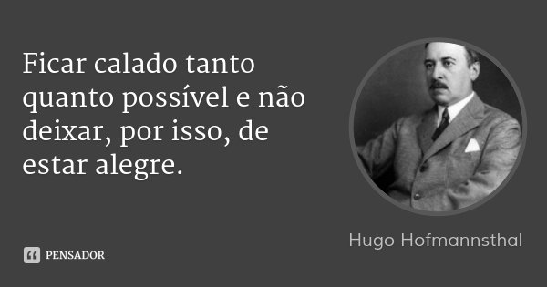 Ficar calado tanto quanto possível e não deixar, por isso, de estar alegre.... Frase de Hugo Hofmannsthal.