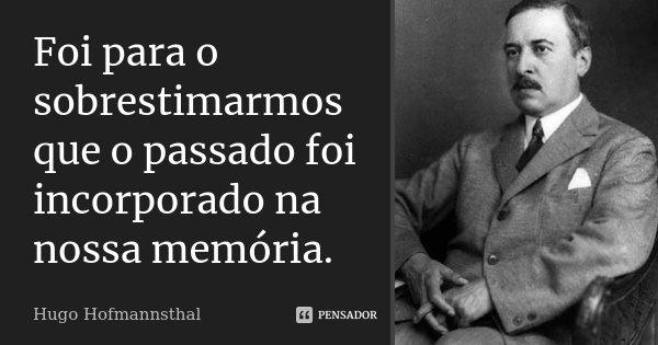 Foi para o sobrestimarmos que o passado foi incorporado na nossa memória.... Frase de Hugo Hofmannsthal.